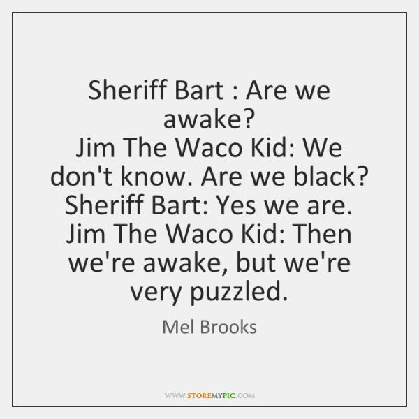Sheriff Bart : Are we awake?   Jim The Waco Kid: We don't know. ...