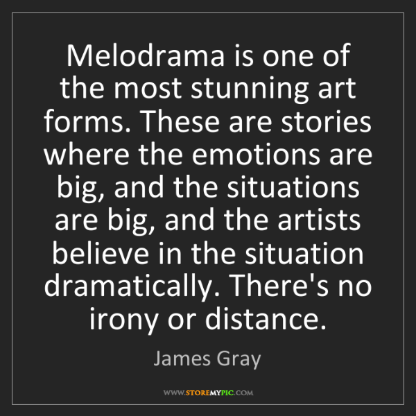James Gray: Melodrama is one of the most stunning art forms. These...