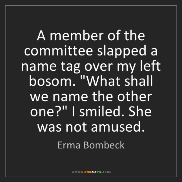 Erma Bombeck: A member of the committee slapped a name tag over my...