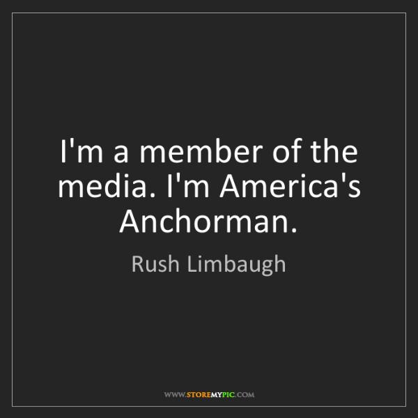 Rush Limbaugh: I'm a member of the media. I'm America's Anchorman.