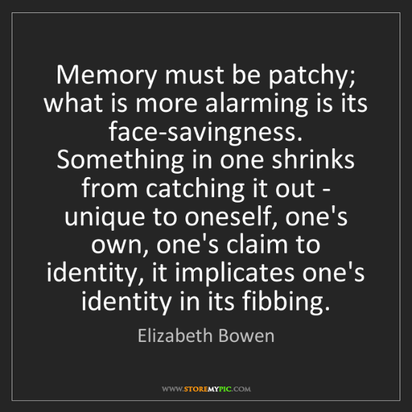 Elizabeth Bowen: Memory must be patchy; what is more alarming is its face-savingness....