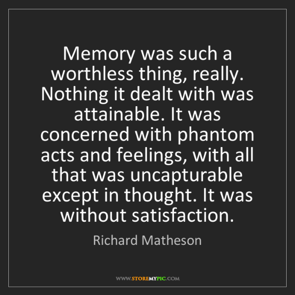 Richard Matheson: Memory was such a worthless thing, really. Nothing it...
