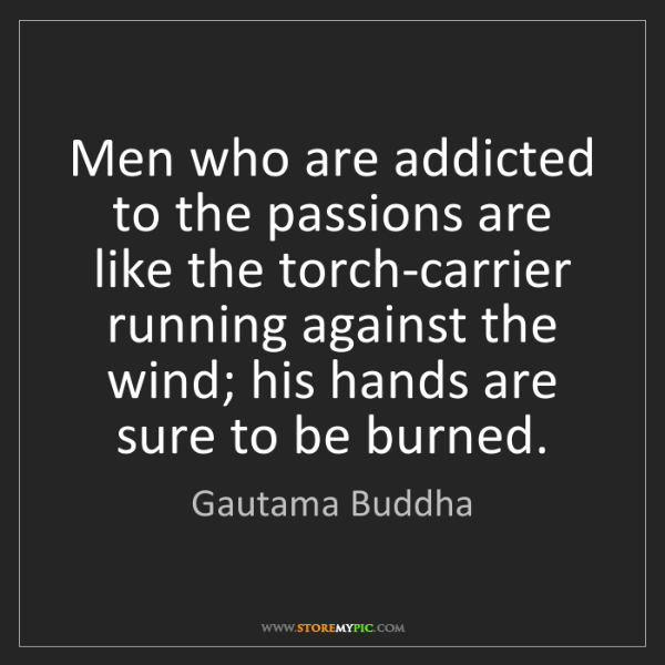 Gautama Buddha: Men who are addicted to the passions are like the torch-carrier...