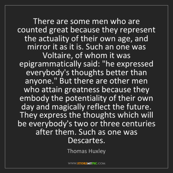 Thomas Huxley: There are some men who are counted great because they...