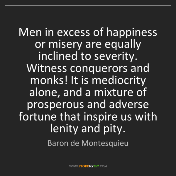 Baron de Montesquieu: Men in excess of happiness or misery are equally inclined...