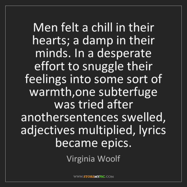 Virginia Woolf: Men felt a chill in their hearts; a damp in their minds....