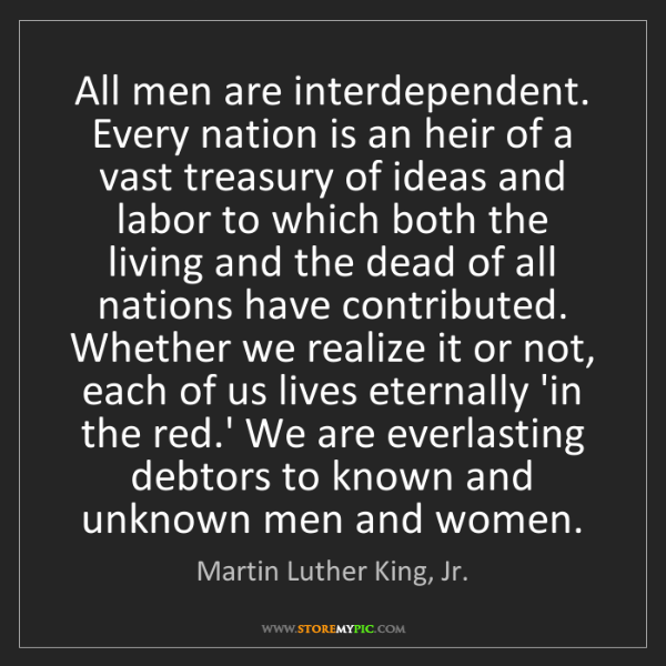 Martin Luther King, Jr.: All men are interdependent. Every nation is an heir of...