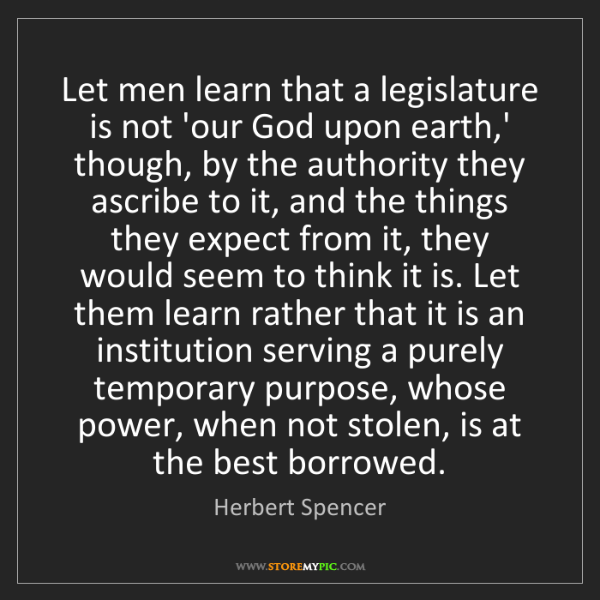 Herbert Spencer: Let men learn that a legislature is not 'our God upon...