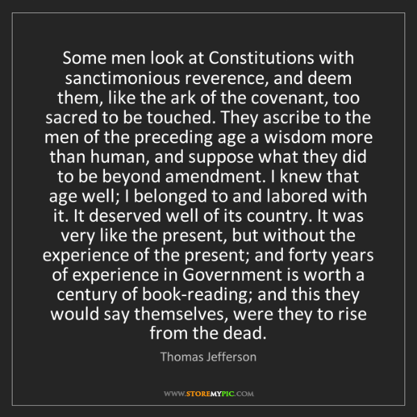 Thomas Jefferson: Some men look at Constitutions with sanctimonious reverence,...