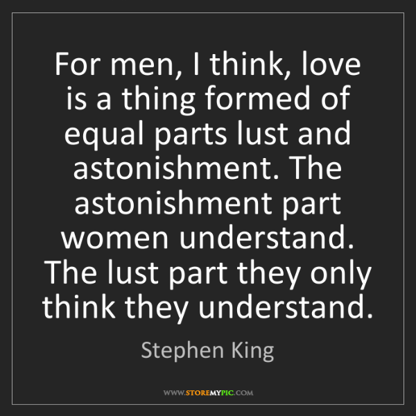 Stephen King: For men, I think, love is a thing formed of equal parts...