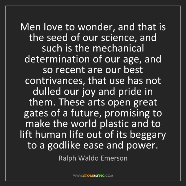 Ralph Waldo Emerson: Men love to wonder, and that is the seed of our science,...