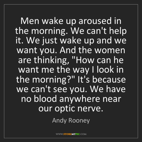 Andy Rooney: Men wake up aroused in the morning. We can't help it....