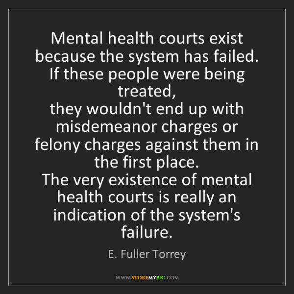 E. Fuller Torrey: Mental health courts exist because the system has failed....