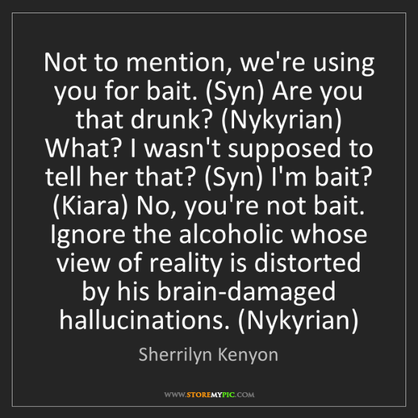 Sherrilyn Kenyon: Not to mention, we're using you for bait. (Syn) Are you...