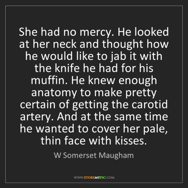 W Somerset Maugham: She had no mercy. He looked at her neck and thought how...