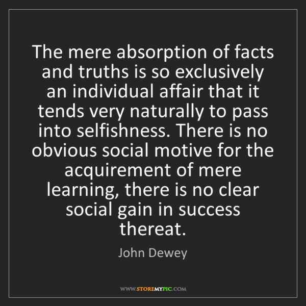 John Dewey: The mere absorption of facts and truths is so exclusively...