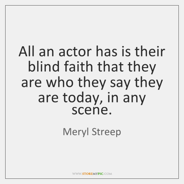 All an actor has is their blind faith that they are who ...