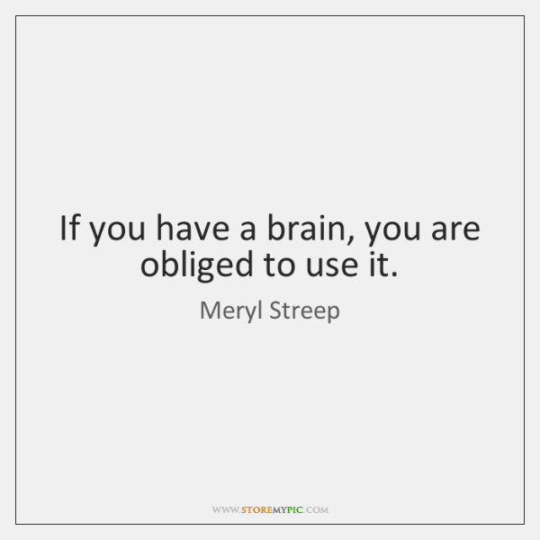 If you have a brain, you are obliged to use it.