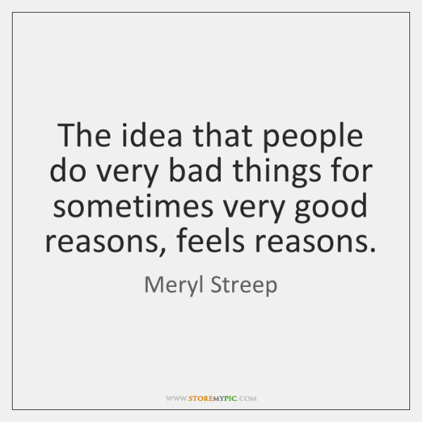The idea that people do very bad things for sometimes very good ...
