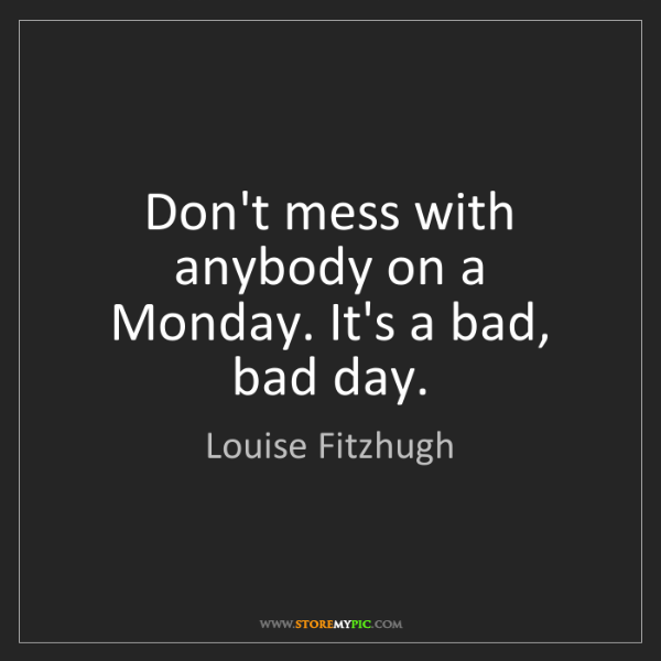 Louise Fitzhugh: Don't mess with anybody on a Monday. It's a bad, bad...
