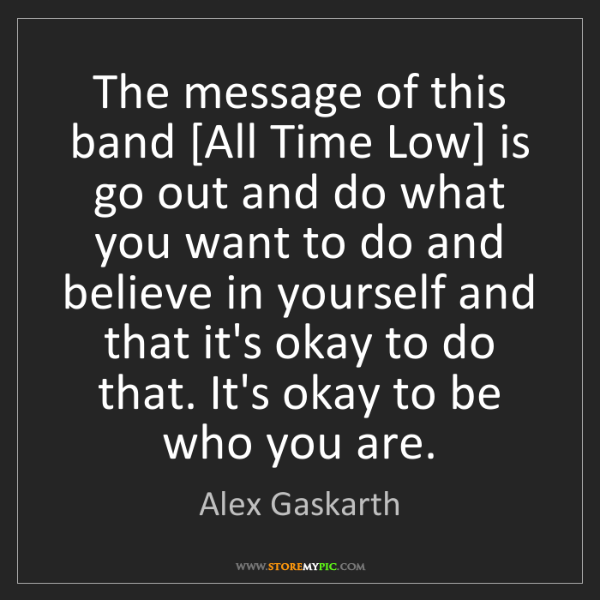 Alex Gaskarth: The message of this band [All Time Low] is go out and...
