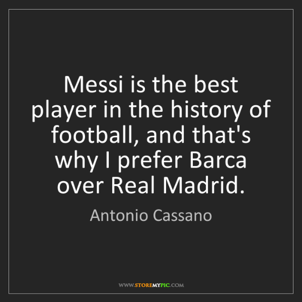 Antonio Cassano: Messi is the best player in the history of football,...