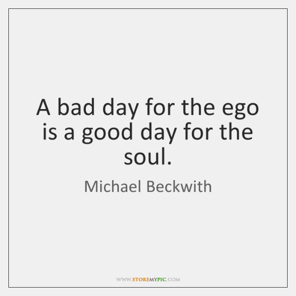 A bad day for the ego is a good day for the ...