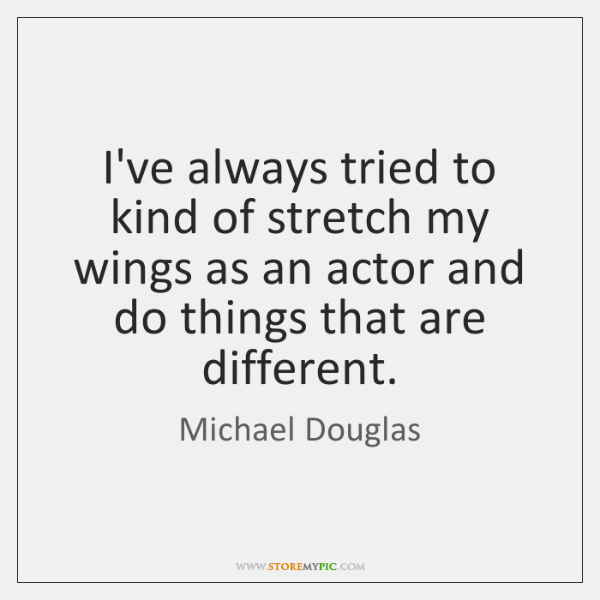 I've always tried to kind of stretch my wings as an actor ...