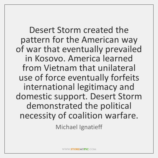 Desert Storm created the pattern for the American way of war that ...