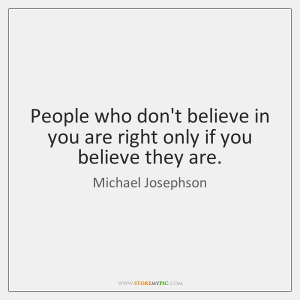 People who don't believe in you are right only if you believe ...