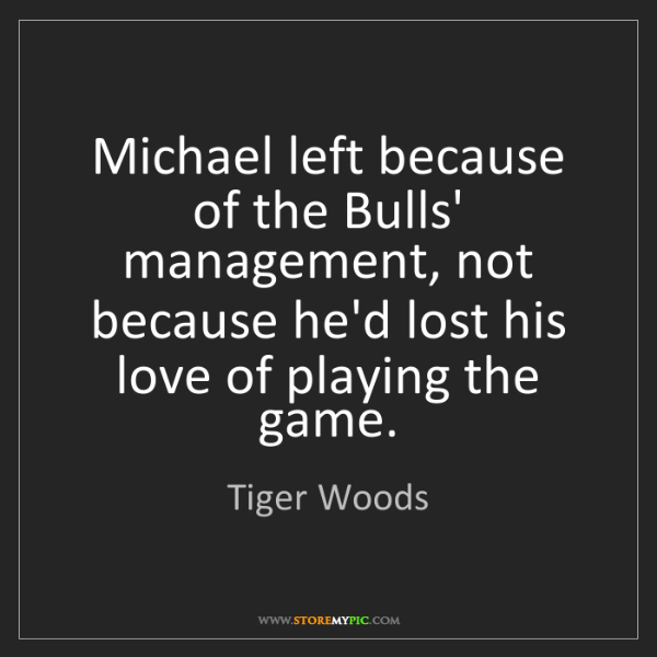 Tiger Woods: Michael left because of the Bulls' management, not because...