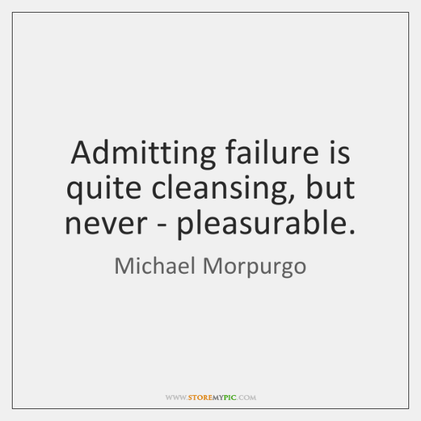 Admitting failure is quite cleansing, but never - pleasurable.