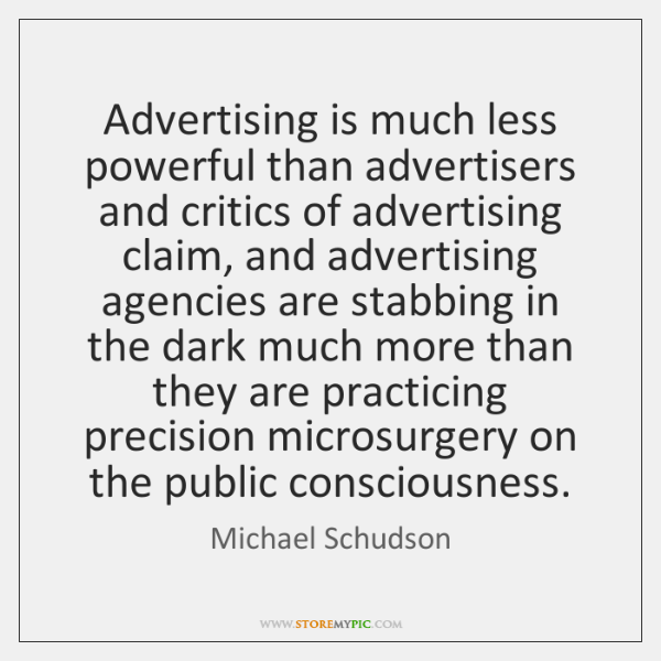 Advertising is much less powerful than advertisers and critics of advertising claim, ...