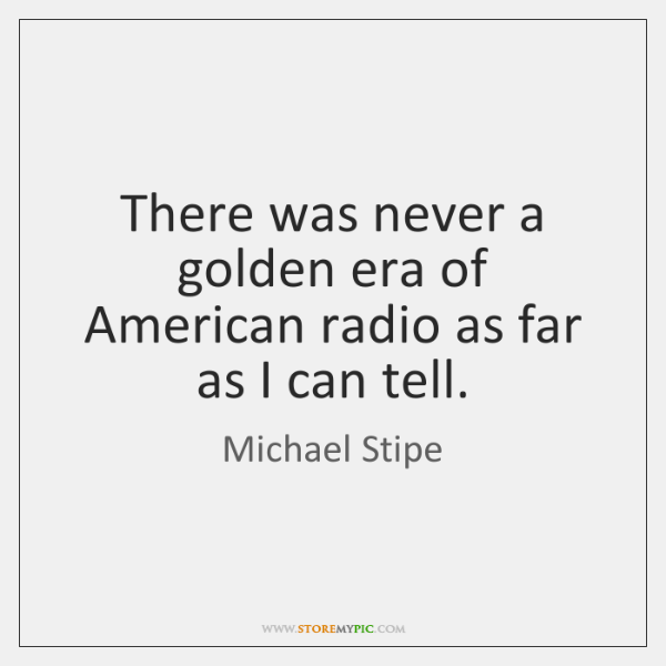 There was never a golden era of American radio as far as ...