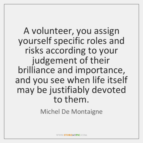 A volunteer, you assign yourself specific roles and risks according to your ...