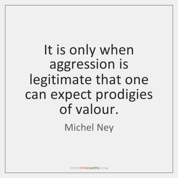 It is only when aggression is legitimate that one can expect prodigies ...