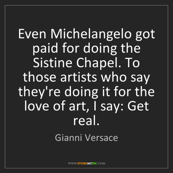 Gianni Versace: Even Michelangelo got paid for doing the Sistine Chapel....