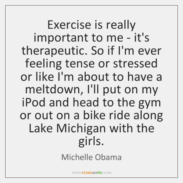Exercise is really important to me - it's therapeutic. So if I'm ...