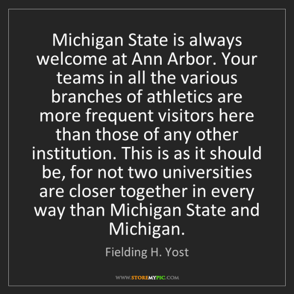 Fielding H. Yost: Michigan State is always welcome at Ann Arbor. Your teams...