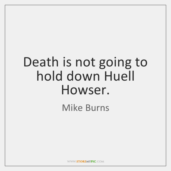 Death is not going to hold down Huell Howser.