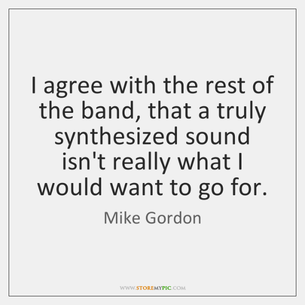 I agree with the rest of the band, that a truly synthesized ...