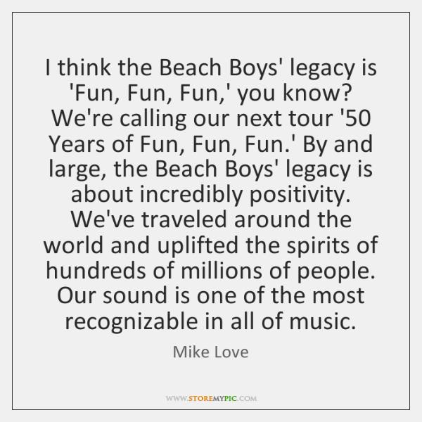 I think the Beach Boys' legacy is 'Fun, Fun, Fun,' you ...