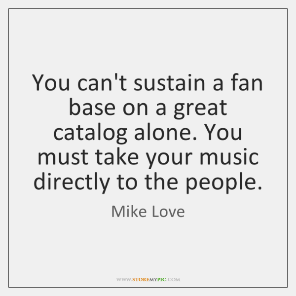 You can't sustain a fan base on a great catalog alone. You ...