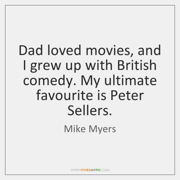 Dad loved movies, and I grew up with British comedy. My ultimate ...