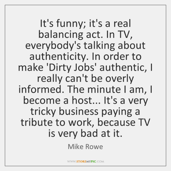 It's funny; it's a real balancing act. In TV, everybody's talking about ...