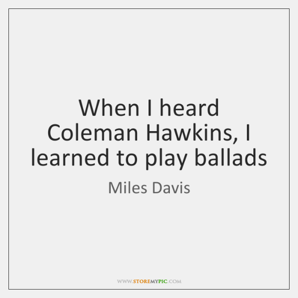 When I heard Coleman Hawkins, I learned to play ballads
