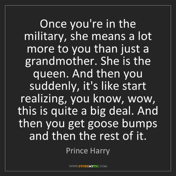 Prince Harry: Once you're in the military, she means a lot more to...