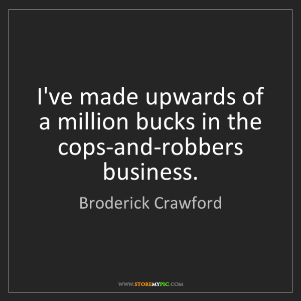 Broderick Crawford: I've made upwards of a million bucks in the cops-and-robbers...