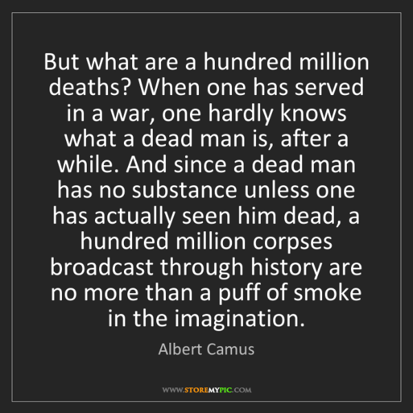 Albert Camus: But what are a hundred million deaths? When one has served...
