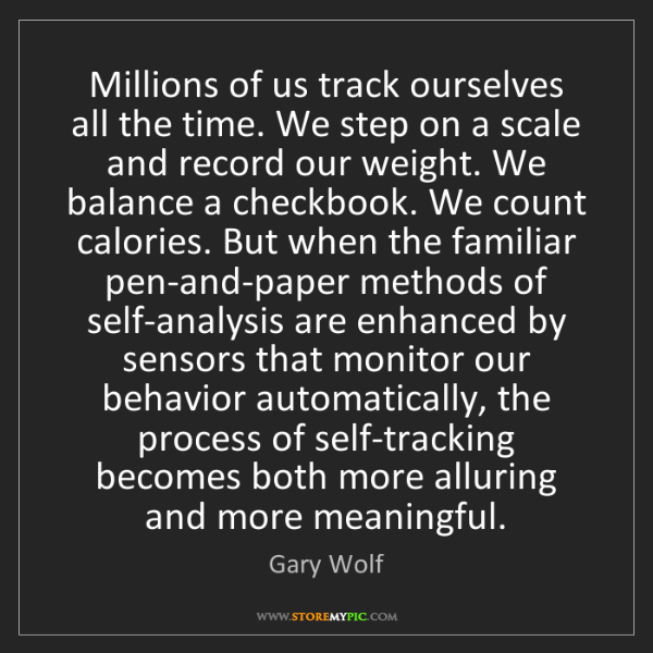 Gary Wolf: Millions of us track ourselves all the time. We step...